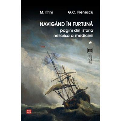 Navigand in furtuna. Pagini din istoria nescrisa a medicinii - Ifrim Mircea, G. C. Pienescu