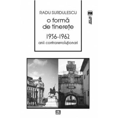 O forma de tinerete. 1956-1962. Anii contrarevolutionari - Radu Surdulescu