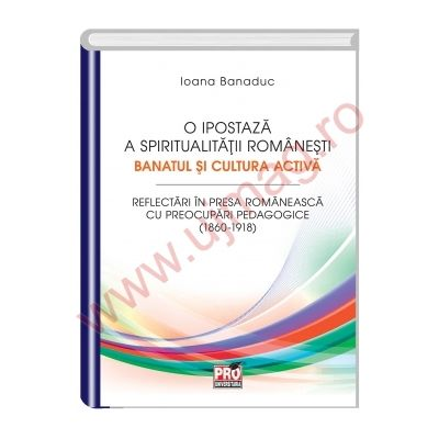 O ipostaza a spiritualitatii romanesti. Banatul si cultura activa - Ioana Banaduc