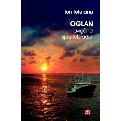 Oglan. Navigand spre Labrador - Ion Teleianu