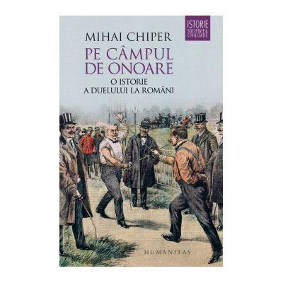 Pe campul de onoare. O istorie a duelului la romani - Mihai Chiper