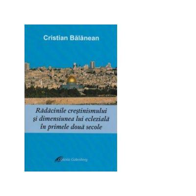 Radacinile crestinismului si dimensiunea lui ecleziala in primele doua secole - Cristian Balanean