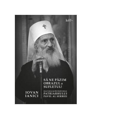 Sa ne pazim obrazul si sufletul! Sfaturile si invataturile Patriarhului Pavel al Serbiei - Iovan Ianici