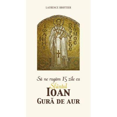 Sa ne rugam 15 zile cu Sfantul Ioan Gura de Aur- Laurence Brottier