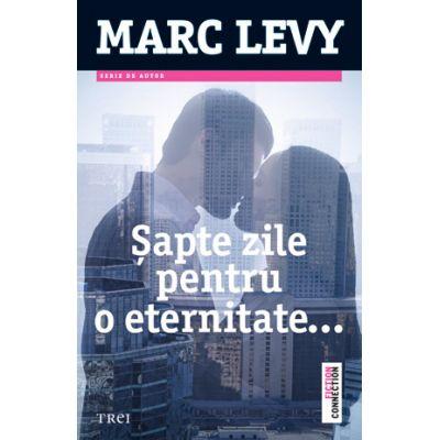 Sapte zile pentru o eternitate - Marc Levy. Traducere de Marie-Jeanne Vasiloiu