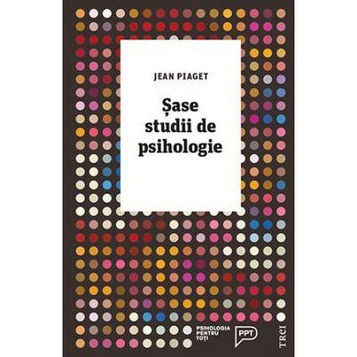 Sase studii de psihologie - Jean Piaget. Traducere de Ana Mihailescu
