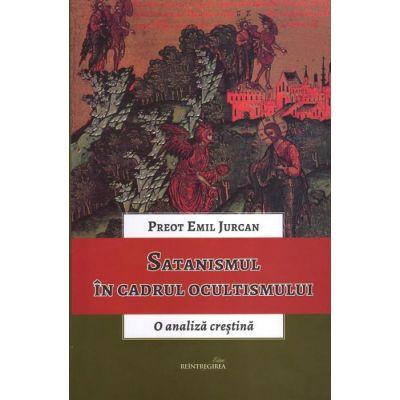 Satanismul in cadrul ocultismului. O analiza crestina - Emil Jurcan