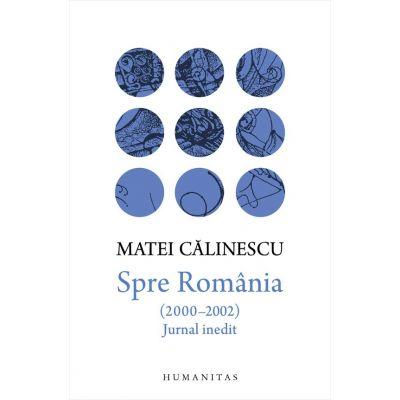 Spre Romania (2000-2002). Jurnal inedit - Matei Calinescu