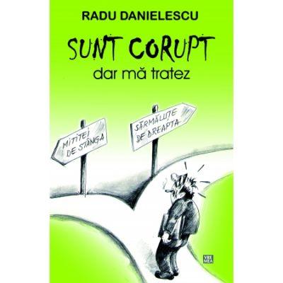 SUNT CORUPT, dar ma tratez - Radu Danielescu