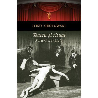 Teatru si ritual. Scrieri esentiale - Jerzy Grotowski