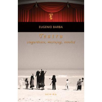 Teatru: singuratate, mestesug, revolta (paperback) - Eugenio Barba