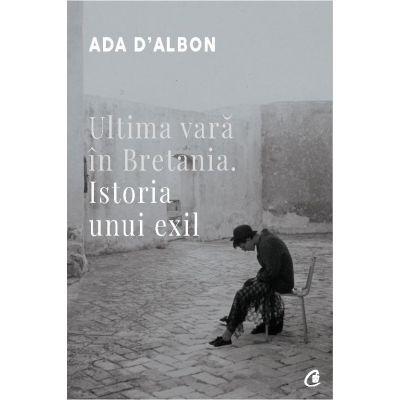 Ultima vara in Bretania. Istoria unui exil - Ada D-Albon