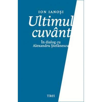 Ultimul cuvant. In dialog cu Alexandru Stefanescu - Ion Ianosi