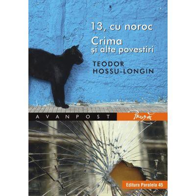 13, cu noroc. Crima si alte povestiri - Teodor Hossu-Longin