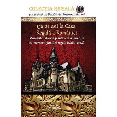 152 de ani la Casa Regala a Romaniei. Momente istorice si intamplari inedite cu membrii familiei regale (1866-2018) - Dan-Silviu Boerescu