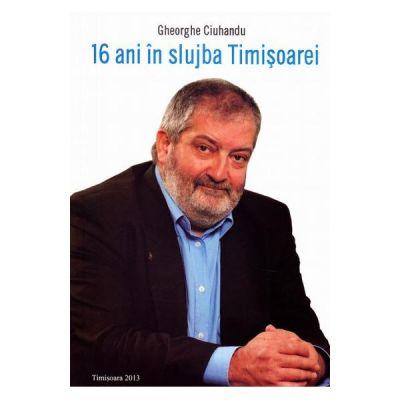 16 ani in slujba Timisoarei - Gheorghe Ciuhandu