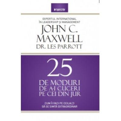 25 de moduri de a-i cuceri pe cei din jur - John C. Maxwell