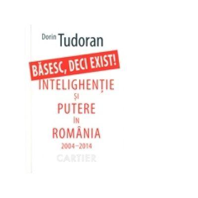 Basesc, deci exist! - Intelighentie si putere in Romania 2004-2014 - Dorin Tudoran