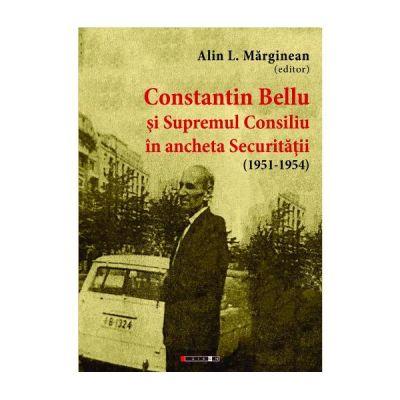 Constantin Bellu si Supremul Consiliu in ancheta Securitatii (1951-1954) - Alin L. Marginean