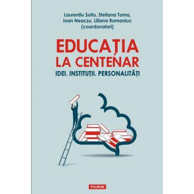 Educatia la Centenar. Idei. Institutii. Personalitati - Laurentiu Soitu, Steliana Toma, Ioan Neacsu, Liliana Romaniuc