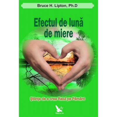 Efectul de Luna de Miere. Stiinta de a crea Raiul pe Pamant - Bruce H. Lipton