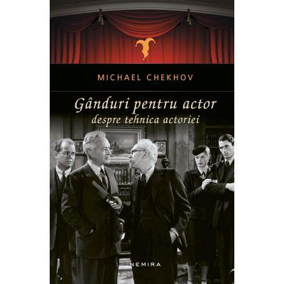 Ganduri pentru actor. Despre tehnica actoriei - Michael Chekhov