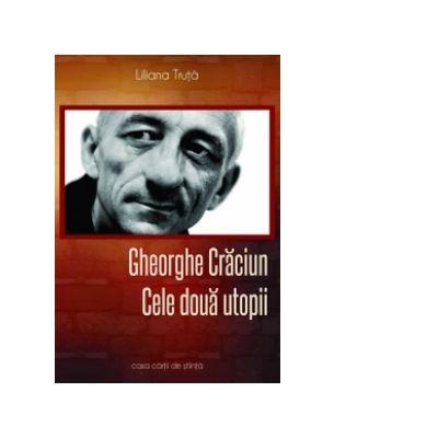 Gheorghe Craciun. Cele doua utopii - Liliana Truta