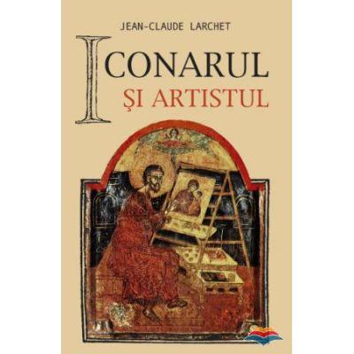 Iconarul si artistul - Jean-Claude Larchet. Traducere din limba franceza de Marinela Bojin