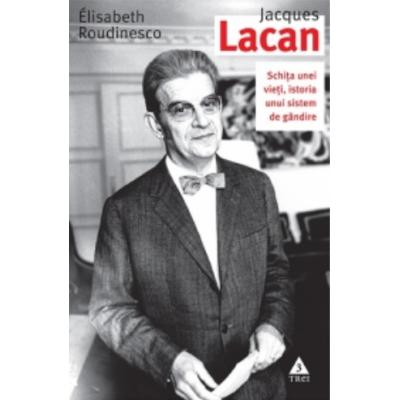 Jacques Lacan. Schita unei vieti, istoria unui sistem de gandire - Elisabeth Roudinesco