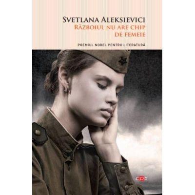 Razboiul nu are chip de femeie - Svetlana Aleksievici. Carte pentru toti