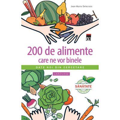 200 de alimente care ne vor binele. Larousse - Jean-Marie Delecroix