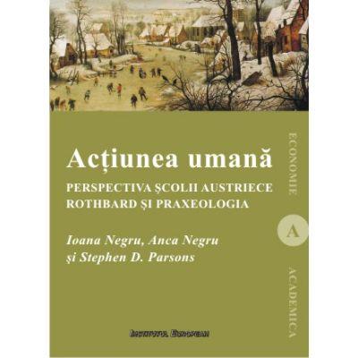 Actiunea umana. Perspectiva Scolii austriece: Rothbard si praxeologia - Ioana Negru, Anca Negru, Stephen D. Parsons