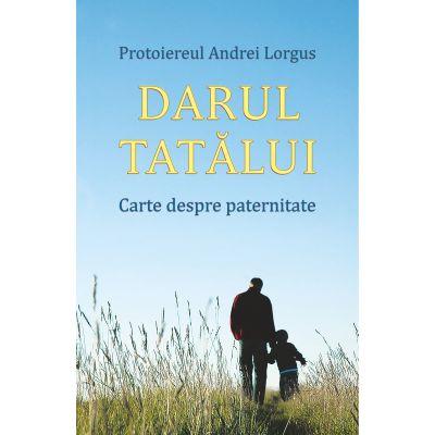 Darul tatalui. Carte despre paternitate - Protoiereul Andrei Lorgus