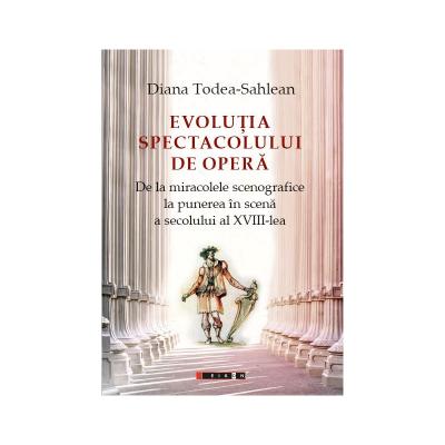 EVOLUTIA SPECTACOLULUI DE OPERA. De la miracolele scenografice la punerea in scena a secolului al XVIII-lea - Diana Todea-Sahlean