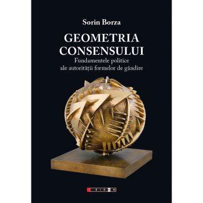 Geometria consensului. Fundamentele politice ale autoritatii formelor de gandire - Sorin Borza