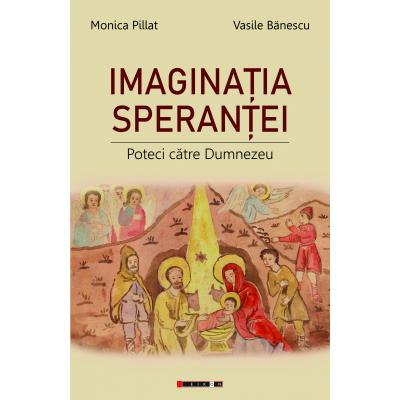 Imaginatia sperantei. Poteci catre Dumnezeu - Monica Pillat, Vasile Banescu
