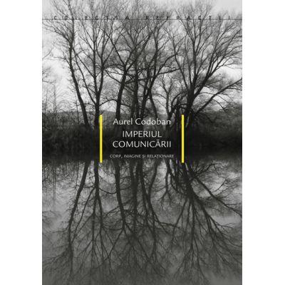 Imperiul comunicarii - Corp, imagine si relationare - Aurel Codoban
