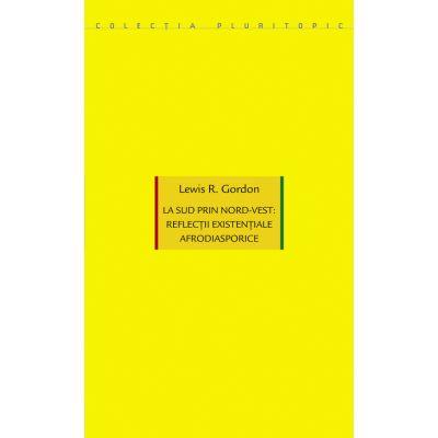 La sud prin nord-vest: reflectii existentiale afrodiasporice - Lewis R. Gordon