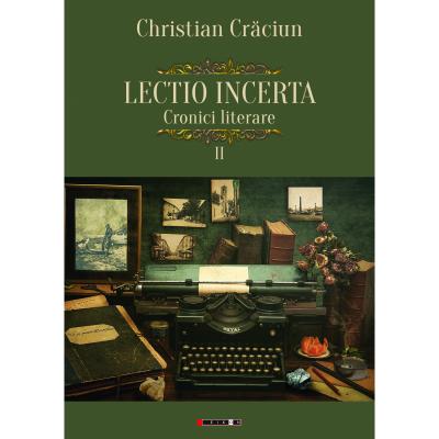 Lectio incerta. Cronici literare, volumul al II-lea - Christian Craciun