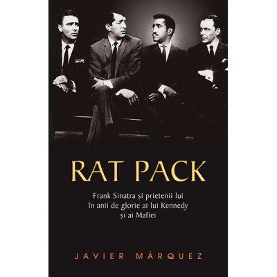 Rat Pack. Frank Sinatra si prietenii lui in anii de glorie ai lui Kennedy si ai Mafiei - Javier Marquez