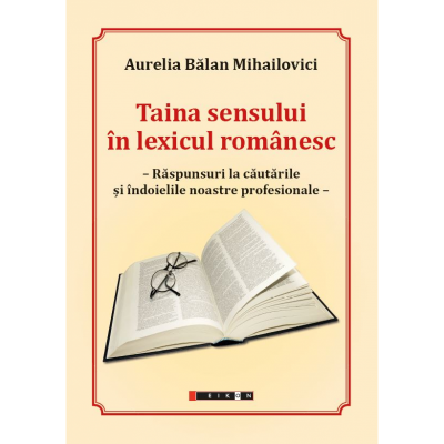 Taina sensului in lexicul romanesc. Raspunsuri la cautarile si indoielile noastre profesionale - Aurelia Balan Mihailovici