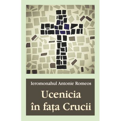 Ucenicia in fata Crucii - Ieromonahul Antonie Romeos