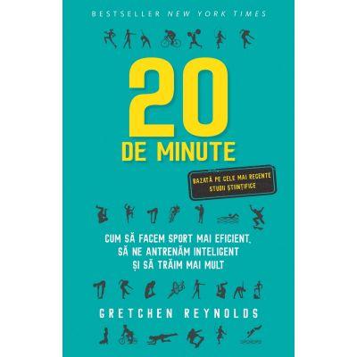 20 de minute. Cum sa facem sport mai eficient, sa ne antrenam inteligent si sa traim mai mult - Gretchen Reynolds