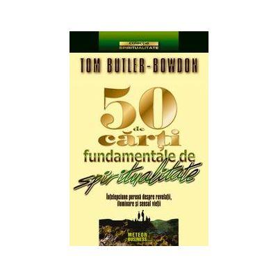 50 de carti fundamentale de spiritualitate. Intelepciune perena despre revelatii, iluminare si sensul vietii - Tom Butler-Bowdon
