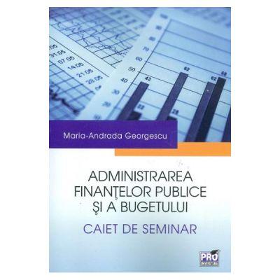Administrarea finantelor publice si a bugetului. Caiet de seminar - Maria-Andrada Georgescu