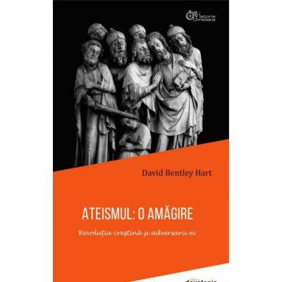 ATEISMUL: O AMAGIRE. Revolutia crestina si adversarii ei - David Bentley Hart