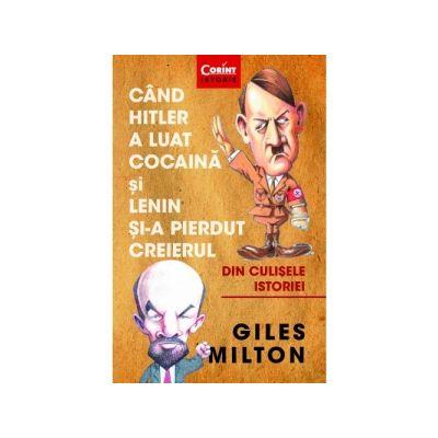 Cand Hitler a luat cocaina si Lenin si-a pierdut creierul - Giles Milton