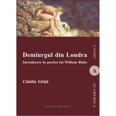 Demiurgul din Londra. Introducere in poetica lui William Blake - Catalin Ghita