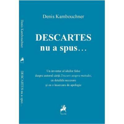 Descartes nu a spus... - Denis Kambouchner
