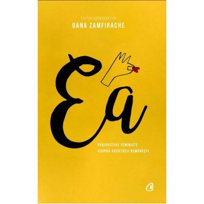 Ea. Perspective feministe asupra societatii romanesti - Oana Zamfirache